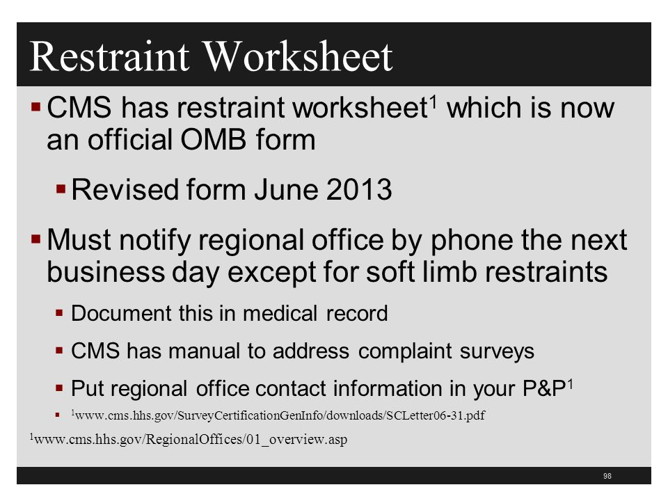 98  CMS has restraint worksheet 1 which is now an official OMB form  Revised form June 2013  Must notify regional office by phone the next business day except for soft limb restraints  Document this in medical record  CMS has manual to address complaint surveys  Put regional office contact information in your P&P 1  1 www.cms.hhs.gov/SurveyCertificationGenInfo/downloads/SCLetter06-31.pdf 1 www.cms.hhs.gov/RegionalOffices/01_overview.asp Restraint Worksheet