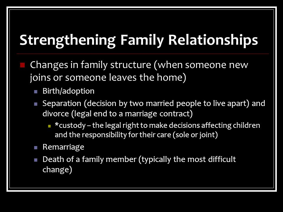 Strengthening Family Relationships Changes in family structure (when someone new joins or someone leaves the home) Birth/adoption Separation (decision by two married people to live apart) and divorce (legal end to a marriage contract) *custody – the legal right to make decisions affecting children and the responsibility for their care (sole or joint) Remarriage Death of a family member (typically the most difficult change)