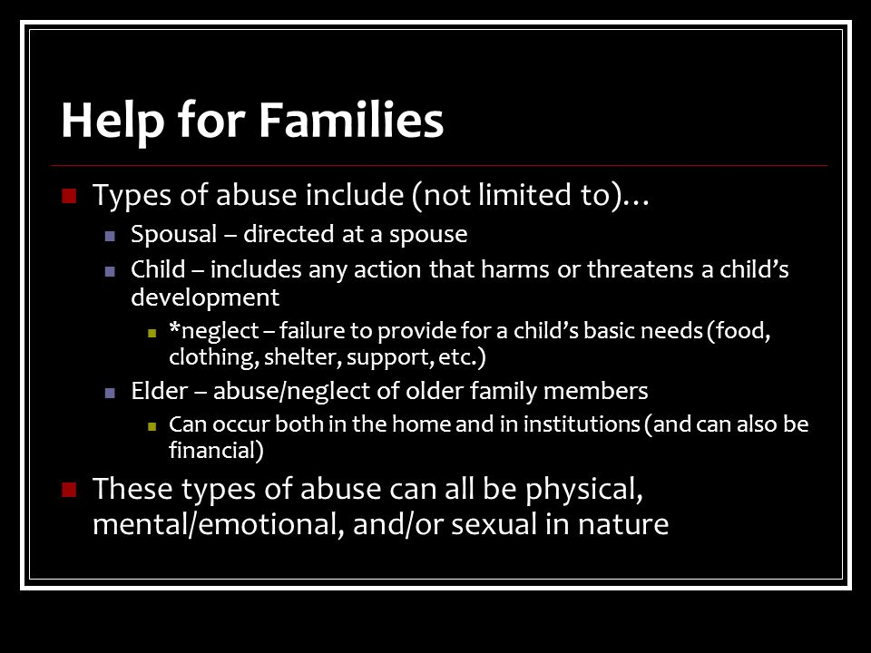 Help for Families Types of abuse include (not limited to)… Spousal – directed at a spouse Child – includes any action that harms or threatens a child's development *neglect – failure to provide for a child's basic needs (food, clothing, shelter, support, etc.) Elder – abuse/neglect of older family members Can occur both in the home and in institutions (and can also be financial) These types of abuse can all be physical, mental/emotional, and/or sexual in nature