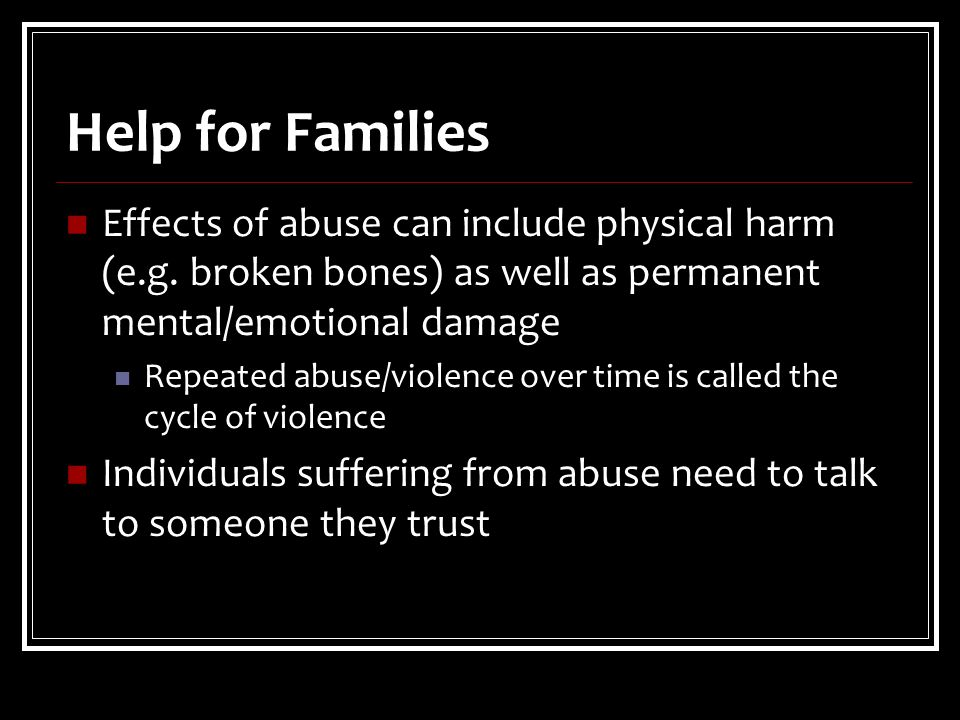 Help for Families Effects of abuse can include physical harm (e.g.