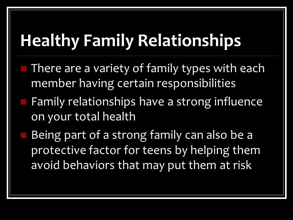 Healthy Family Relationships There are a variety of family types with each member having certain responsibilities Family relationships have a strong influence on your total health Being part of a strong family can also be a protective factor for teens by helping them avoid behaviors that may put them at risk