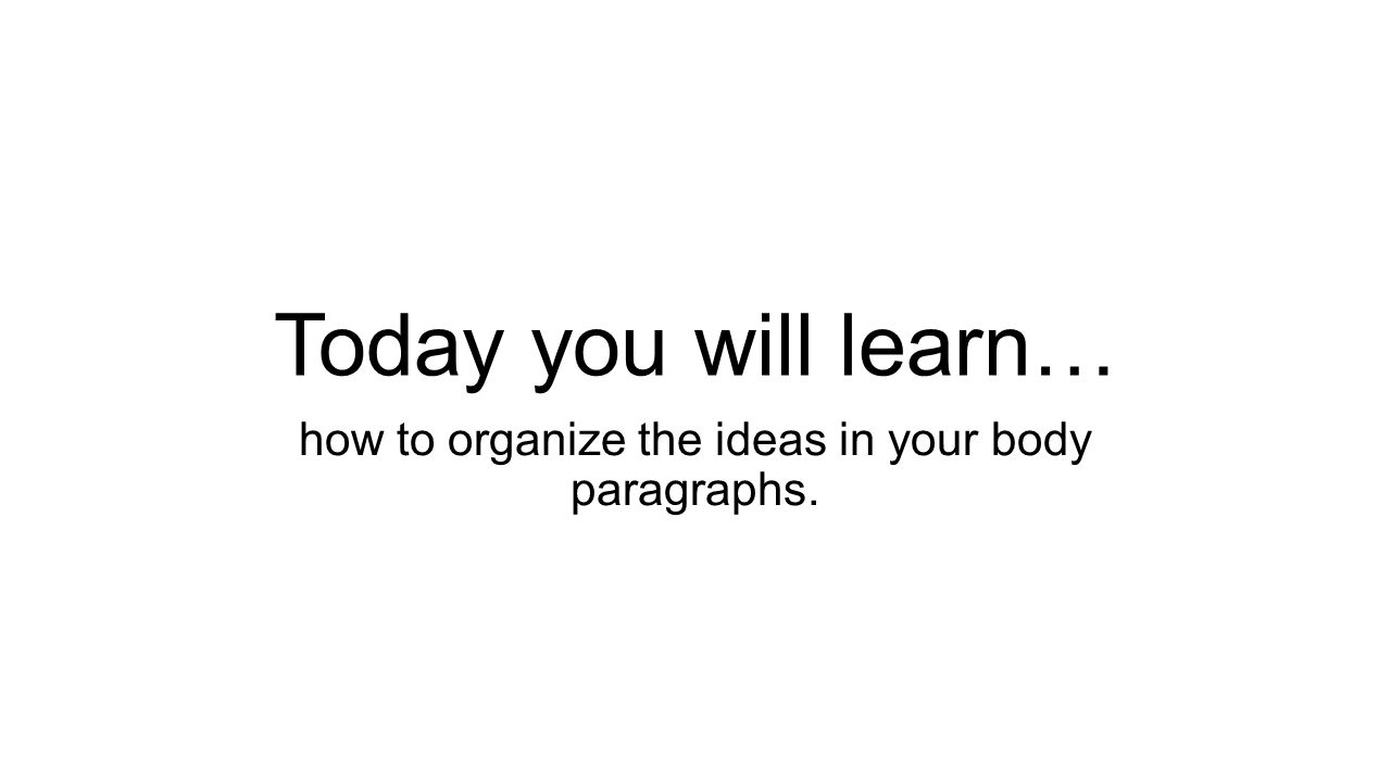 follow these directions write down your homework pick up  2 today you will learn how to organize the ideas in your body paragraphs