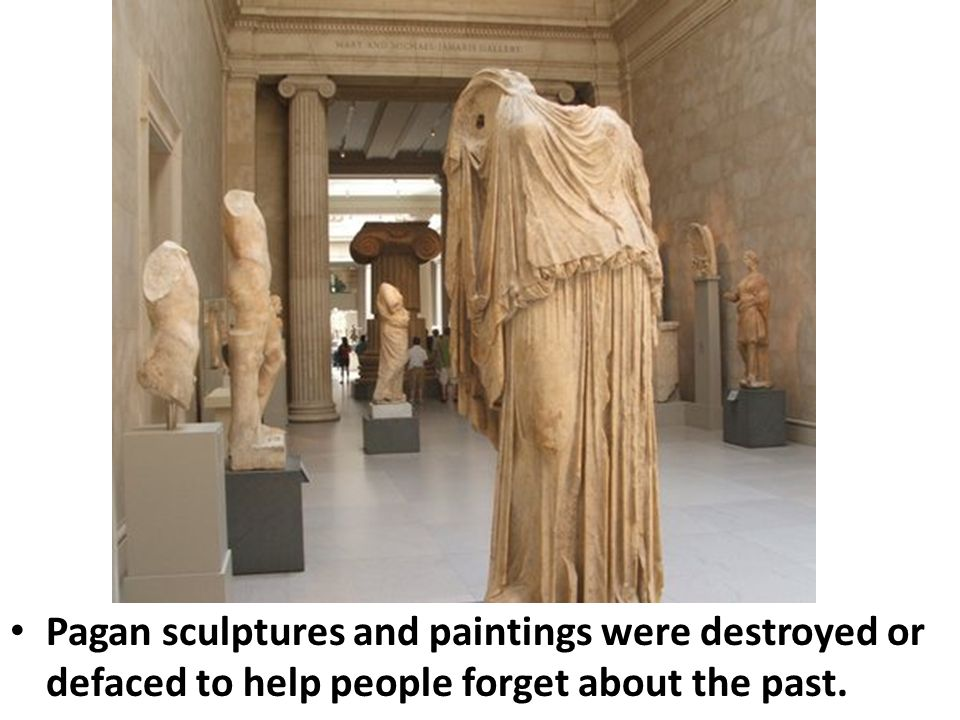 Pagan sculptures and paintings were destroyed or defaced to help people forget about the past.