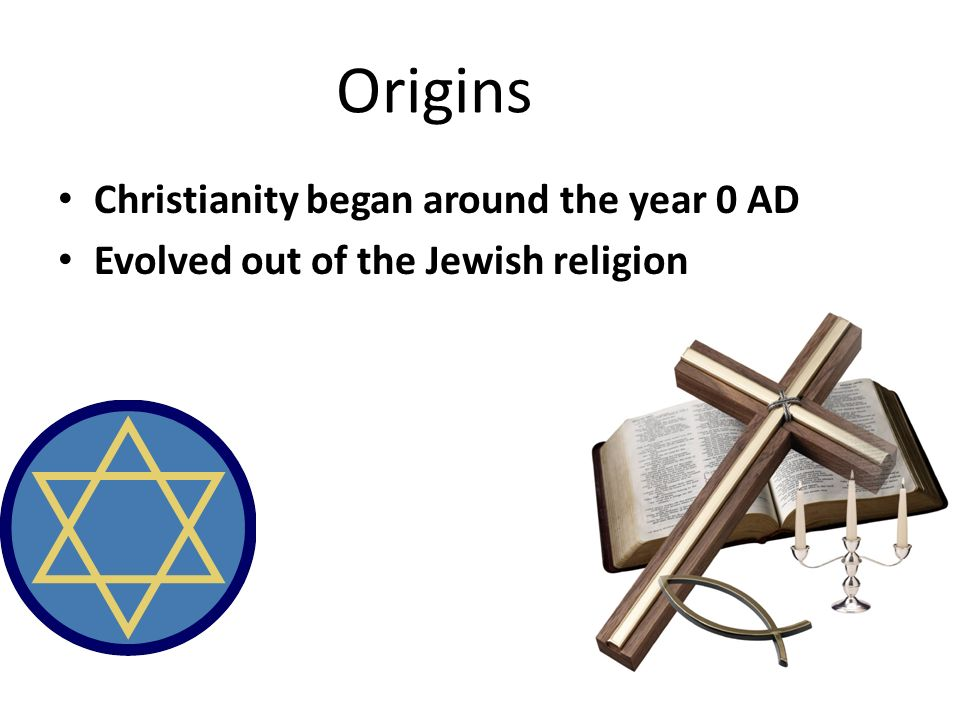 Origins Christianity began around the year 0 AD Evolved out of the Jewish religion