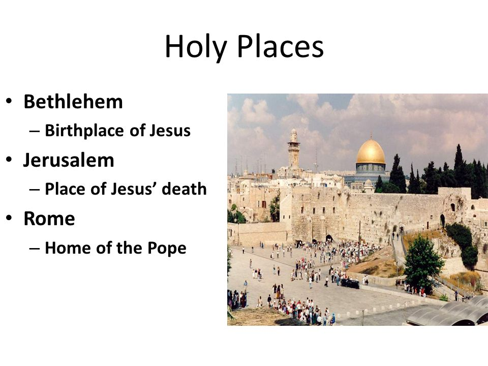 Holy Places Bethlehem – Birthplace of Jesus Jerusalem – Place of Jesus' death Rome – Home of the Pope