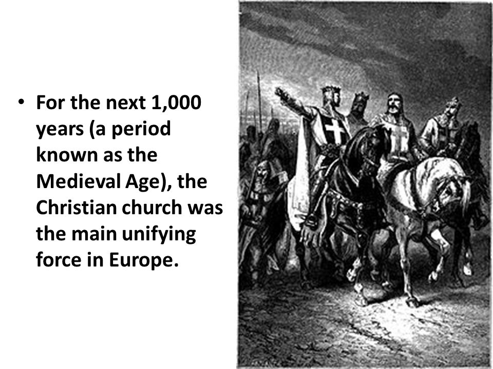 For the next 1,000 years (a period known as the Medieval Age), the Christian church was the main unifying force in Europe.
