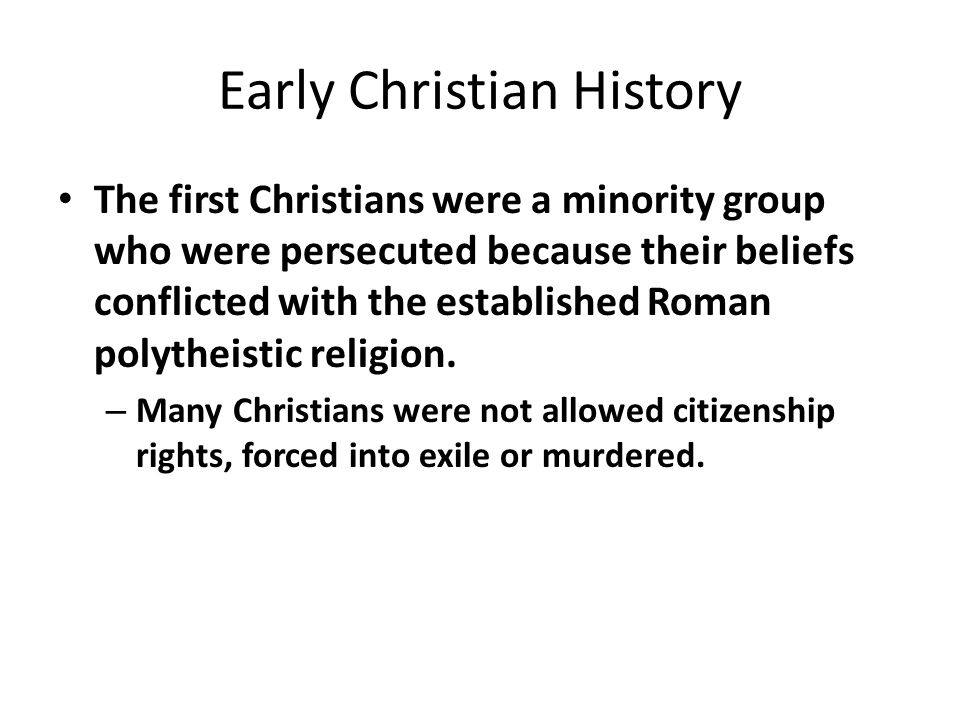 Early Christian History The first Christians were a minority group who were persecuted because their beliefs conflicted with the established Roman polytheistic religion.