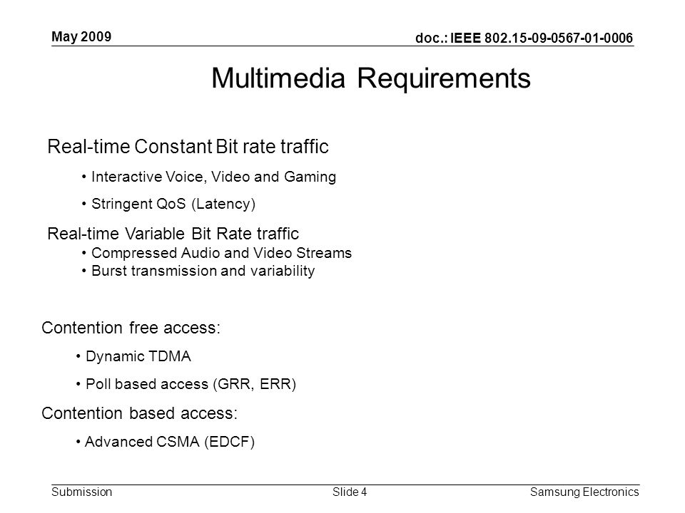 doc.: IEEE Submission May 2009 Samsung Electronics Slide 4 Multimedia Requirements Real-time Constant Bit rate traffic Interactive Voice, Video and Gaming Stringent QoS (Latency) Real-time Variable Bit Rate traffic Compressed Audio and Video Streams Burst transmission and variability Contention free access: Dynamic TDMA Poll based access (GRR, ERR) Contention based access: Advanced CSMA (EDCF)