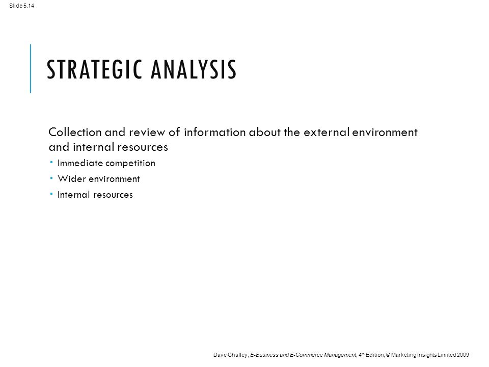 Slide 5.14 Dave Chaffey, E-Business and E-Commerce Management, 4 th Edition, © Marketing Insights Limited 2009 STRATEGIC ANALYSIS Collection and review of information about the external environment and internal resources  Immediate competition  Wider environment  Internal resources