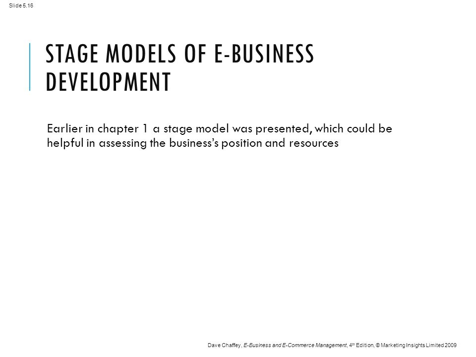 Slide 5.16 Dave Chaffey, E-Business and E-Commerce Management, 4 th Edition, © Marketing Insights Limited 2009 STAGE MODELS OF E-BUSINESS DEVELOPMENT Earlier in chapter 1 a stage model was presented, which could be helpful in assessing the business's position and resources