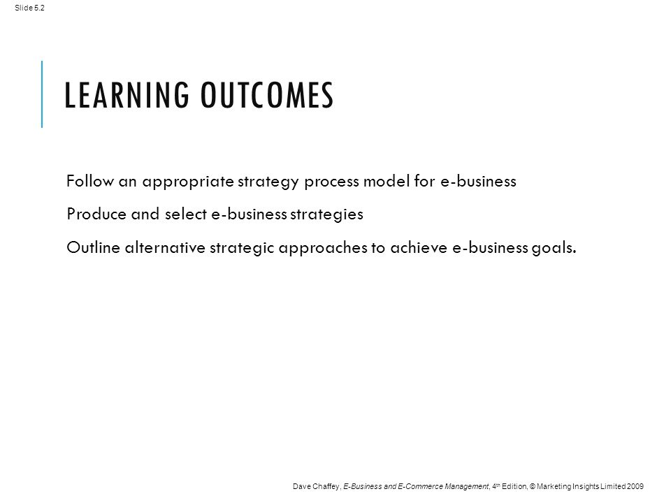 Slide 5.2 Dave Chaffey, E-Business and E-Commerce Management, 4 th Edition, © Marketing Insights Limited 2009 LEARNING OUTCOMES Follow an appropriate strategy process model for e-business Produce and select e-business strategies Outline alternative strategic approaches to achieve e-business goals.