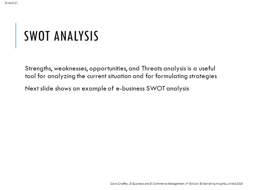 Slide 5.21 Dave Chaffey, E-Business and E-Commerce Management, 4 th Edition, © Marketing Insights Limited 2009 SWOT ANALYSIS Strengths, weaknesses, opportunities, and Threats analysis is a useful tool for analyzing the current situation and for formulating strategies Next slide shows an example of e-business SWOT analysis