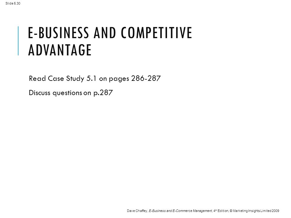 Slide 5.30 Dave Chaffey, E-Business and E-Commerce Management, 4 th Edition, © Marketing Insights Limited 2009 E-BUSINESS AND COMPETITIVE ADVANTAGE Read Case Study 5.1 on pages Discuss questions on p.287