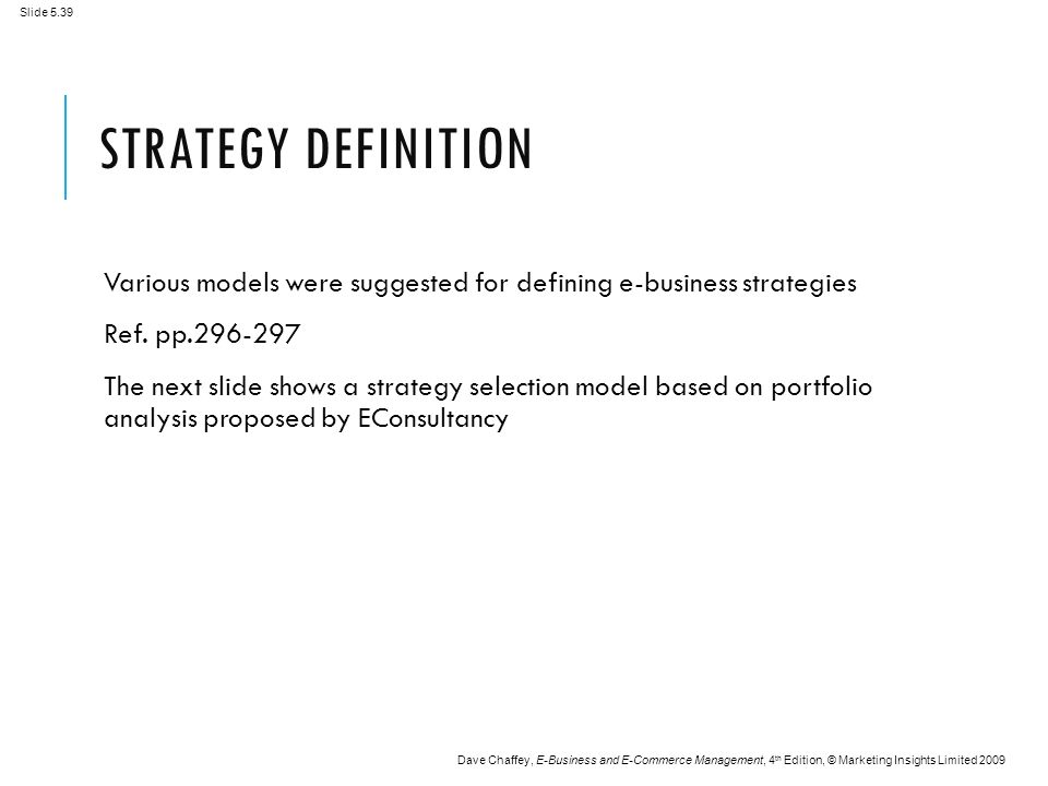 Slide 5.39 Dave Chaffey, E-Business and E-Commerce Management, 4 th Edition, © Marketing Insights Limited 2009 STRATEGY DEFINITION Various models were suggested for defining e-business strategies Ref.