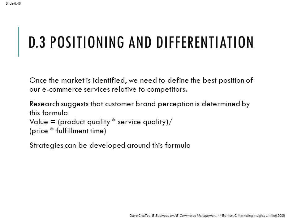 Slide 5.46 Dave Chaffey, E-Business and E-Commerce Management, 4 th Edition, © Marketing Insights Limited 2009 D.3 POSITIONING AND DIFFERENTIATION Once the market is identified, we need to define the best position of our e-commerce services relative to competitors.