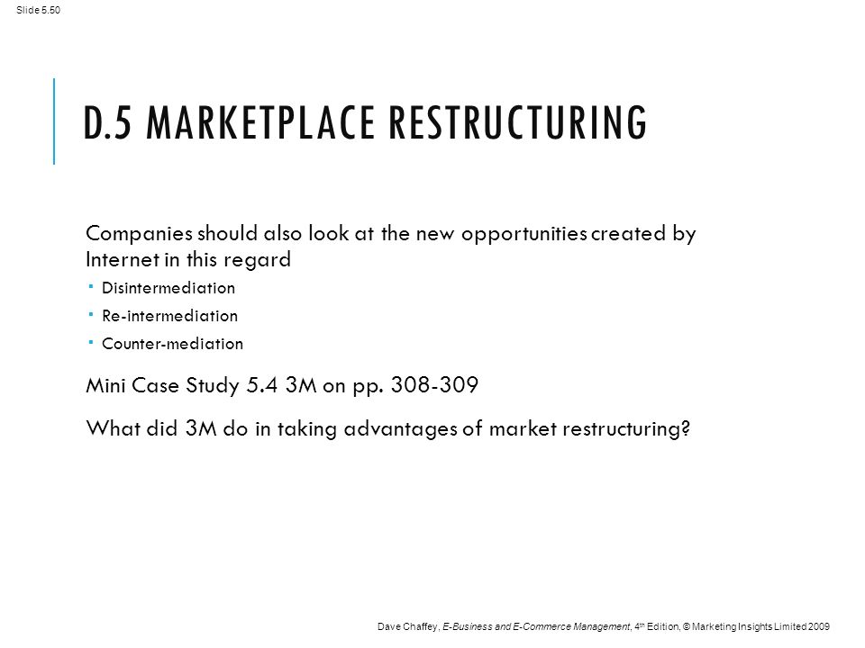 Slide 5.50 Dave Chaffey, E-Business and E-Commerce Management, 4 th Edition, © Marketing Insights Limited 2009 D.5 MARKETPLACE RESTRUCTURING Companies should also look at the new opportunities created by Internet in this regard  Disintermediation  Re-intermediation  Counter-mediation Mini Case Study 5.4 3M on pp.