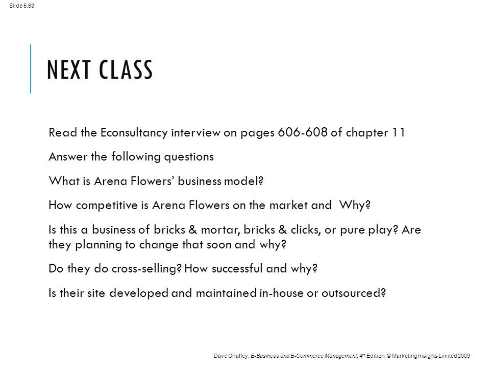 Slide 5.63 Dave Chaffey, E-Business and E-Commerce Management, 4 th Edition, © Marketing Insights Limited 2009 NEXT CLASS Read the Econsultancy interview on pages of chapter 11 Answer the following questions What is Arena Flowers' business model.