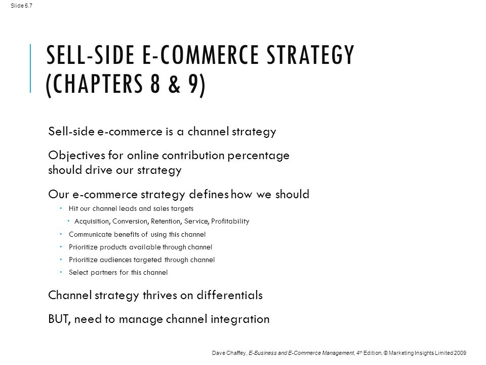 Slide 5.7 Dave Chaffey, E-Business and E-Commerce Management, 4 th Edition, © Marketing Insights Limited 2009 SELL-SIDE E-COMMERCE STRATEGY (CHAPTERS 8 & 9) Sell-side e-commerce is a channel strategy Objectives for online contribution percentage should drive our strategy Our e-commerce strategy defines how we should  Hit our channel leads and sales targets  Acquisition, Conversion, Retention, Service, Profitability  Communicate benefits of using this channel  Prioritize products available through channel  Prioritize audiences targeted through channel  Select partners for this channel Channel strategy thrives on differentials BUT, need to manage channel integration