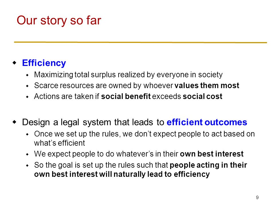 9  Efficiency  Maximizing total surplus realized by everyone in society  Scarce resources are owned by whoever values them most  Actions are taken if social benefit exceeds social cost  Design a legal system that leads to efficient outcomes  Once we set up the rules, we don't expect people to act based on what's efficient  We expect people to do whatever's in their own best interest  So the goal is set up the rules such that people acting in their own best interest will naturally lead to efficiency Our story so far