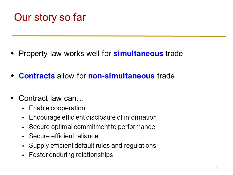 11  Property law works well for simultaneous trade  Contracts allow for non-simultaneous trade  Contract law can…  Enable cooperation  Encourage efficient disclosure of information  Secure optimal commitment to performance  Secure efficient reliance  Supply efficient default rules and regulations  Foster enduring relationships Our story so far