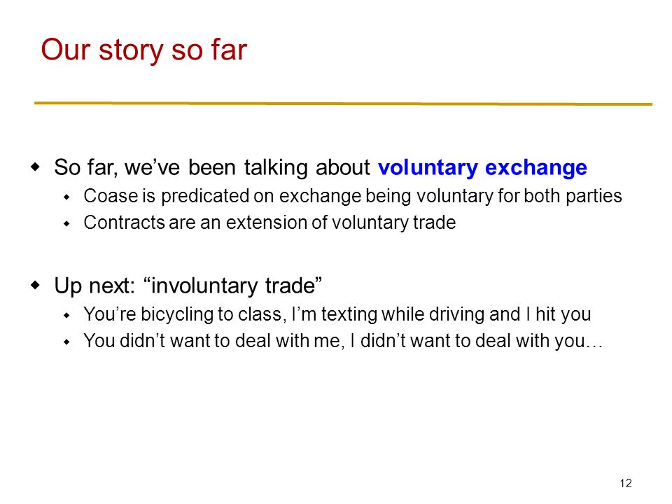 12  So far, we've been talking about voluntary exchange  Coase is predicated on exchange being voluntary for both parties  Contracts are an extension of voluntary trade  Up next: involuntary trade  You're bicycling to class, I'm texting while driving and I hit you  You didn't want to deal with me, I didn't want to deal with you… Our story so far