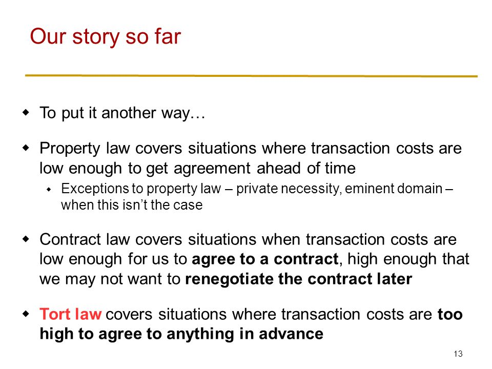 13  To put it another way…  Property law covers situations where transaction costs are low enough to get agreement ahead of time  Exceptions to property law – private necessity, eminent domain – when this isn't the case  Contract law covers situations when transaction costs are low enough for us to agree to a contract, high enough that we may not want to renegotiate the contract later  Tort law covers situations where transaction costs are too high to agree to anything in advance Our story so far