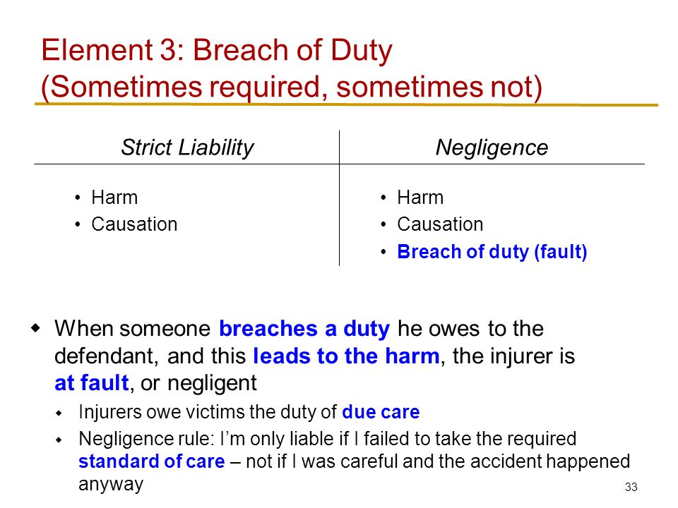 33 Element 3: Breach of Duty Harm Causation Breach of duty (fault) Harm Causation NegligenceStrict Liability  When someone breaches a duty he owes to the defendant, and this leads to the harm, the injurer is at fault, or negligent  Injurers owe victims the duty of due care  Negligence rule: I'm only liable if I failed to take the required standard of care – not if I was careful and the accident happened anyway (Sometimes required, sometimes not)
