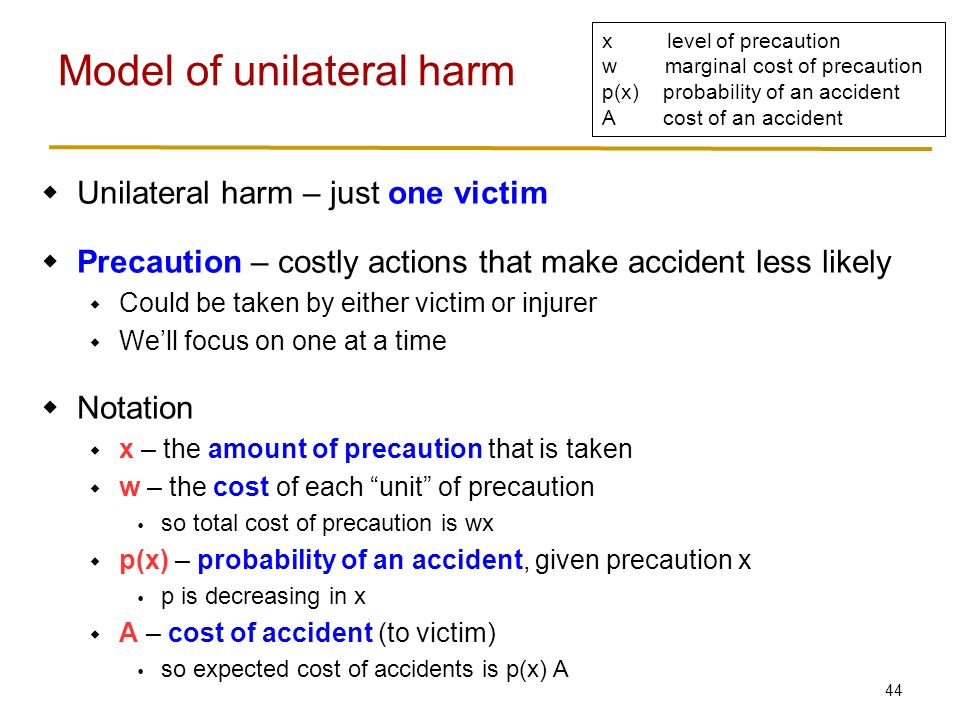 44  Unilateral harm – just one victim  Precaution – costly actions that make accident less likely  Could be taken by either victim or injurer  We'll focus on one at a time  Notation  x – the amount of precaution that is taken  w – the cost of each unit of precaution  so total cost of precaution is wx  p(x) – probability of an accident, given precaution x  p is decreasing in x  A – cost of accident (to victim)  so expected cost of accidents is p(x) A Model of unilateral harm x level of precaution w marginal cost of precaution p(x) probability of an accident A cost of an accident
