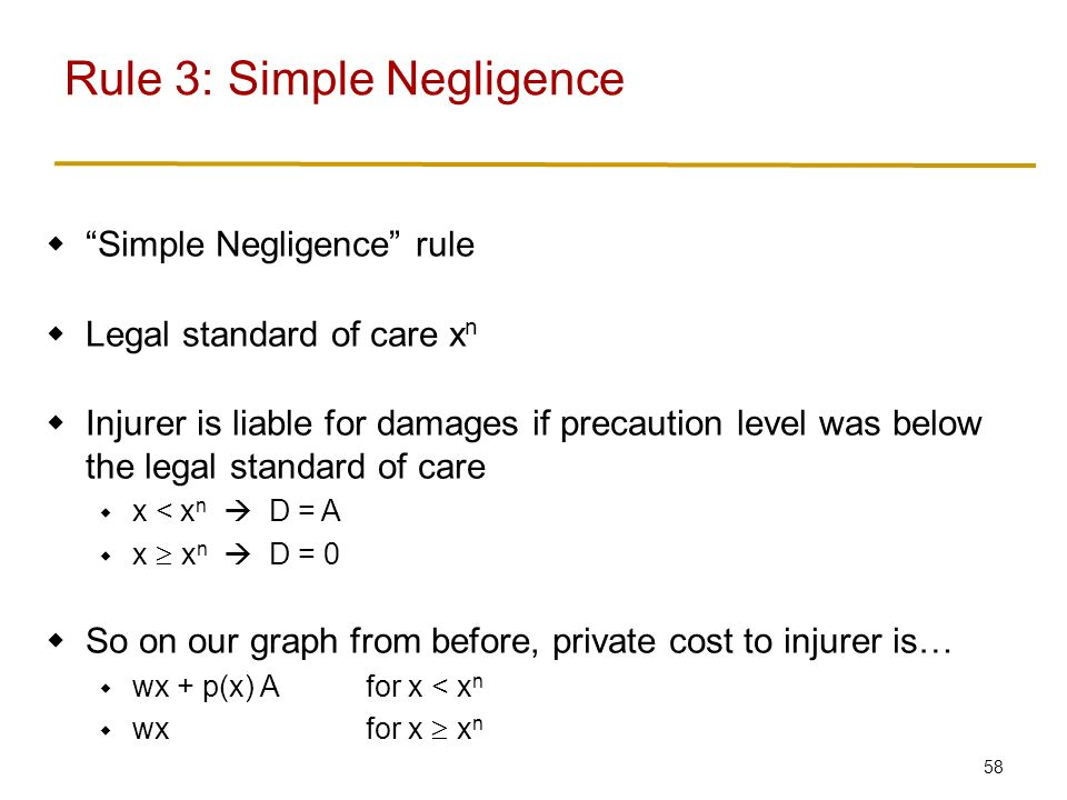 58  Simple Negligence rule  Legal standard of care x n  Injurer is liable for damages if precaution level was below the legal standard of care  x < x n  D = A  x  x n  D = 0  So on our graph from before, private cost to injurer is…  wx + p(x) Afor x < x n  wxfor x  x n Rule 3: Simple Negligence