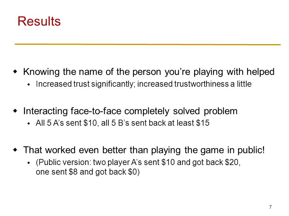 7  Knowing the name of the person you're playing with helped  Increased trust significantly; increased trustworthiness a little  Interacting face-to-face completely solved problem  All 5 A's sent $10, all 5 B's sent back at least $15  That worked even better than playing the game in public.
