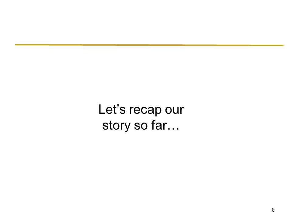 8 Let's recap our story so far…