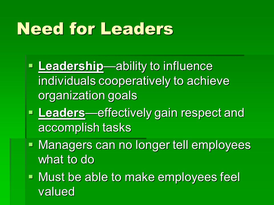 Need for Leaders  Leadership—ability to influence individuals cooperatively to achieve organization goals  Leaders—effectively gain respect and accomplish tasks  Managers can no longer tell employees what to do  Must be able to make employees feel valued