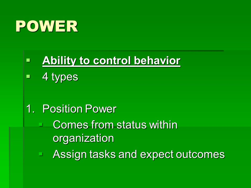 POWER  Ability to control behavior  4 types 1.Position Power  Comes from status within organization  Assign tasks and expect outcomes