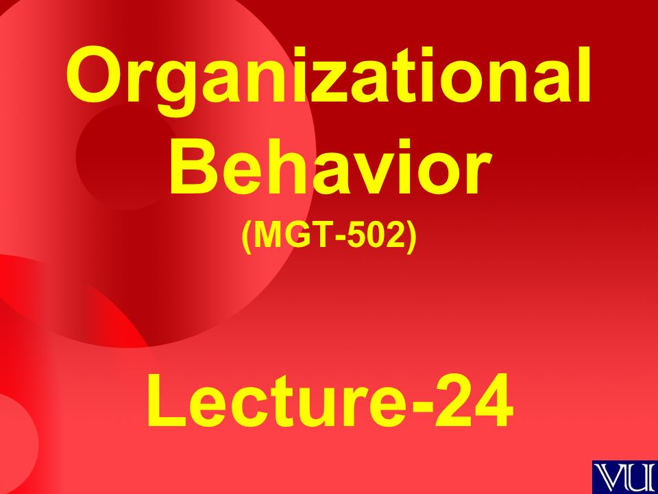 Organizational Behavior (MGT-502) Lecture-24