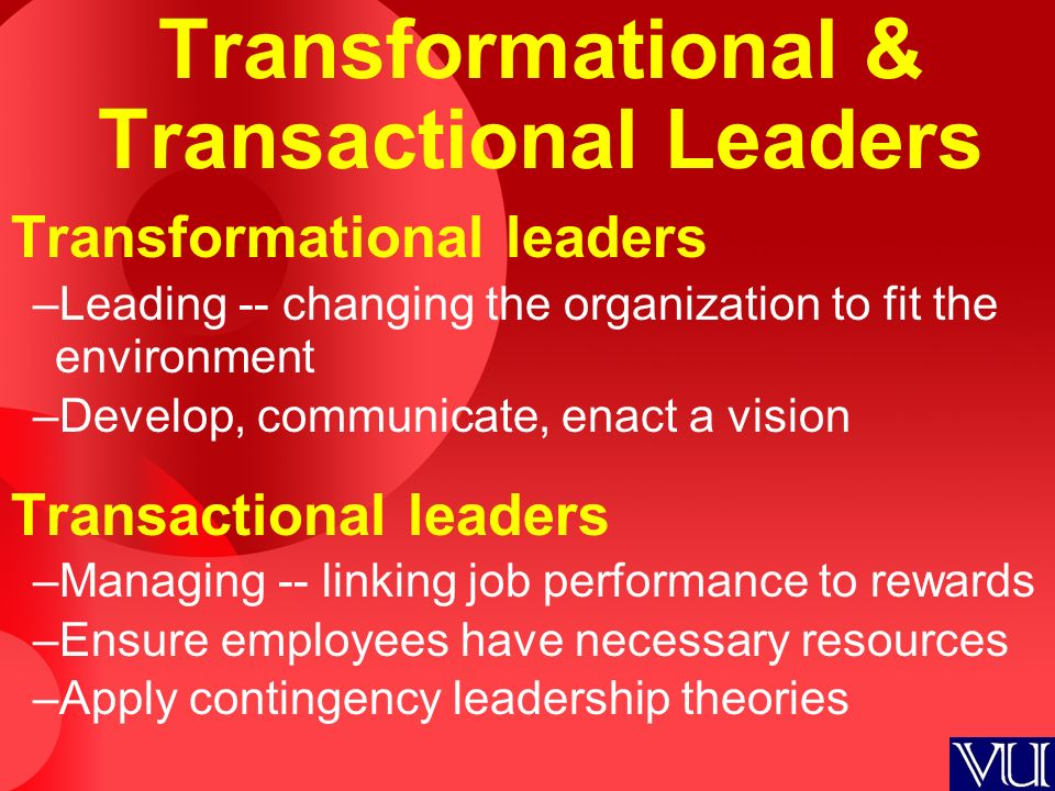 Transformational & Transactional Leaders Transformational leaders –Leading -- changing the organization to fit the environment –Develop, communicate, enact a vision Transactional leaders –Managing -- linking job performance to rewards –Ensure employees have necessary resources –Apply contingency leadership theories