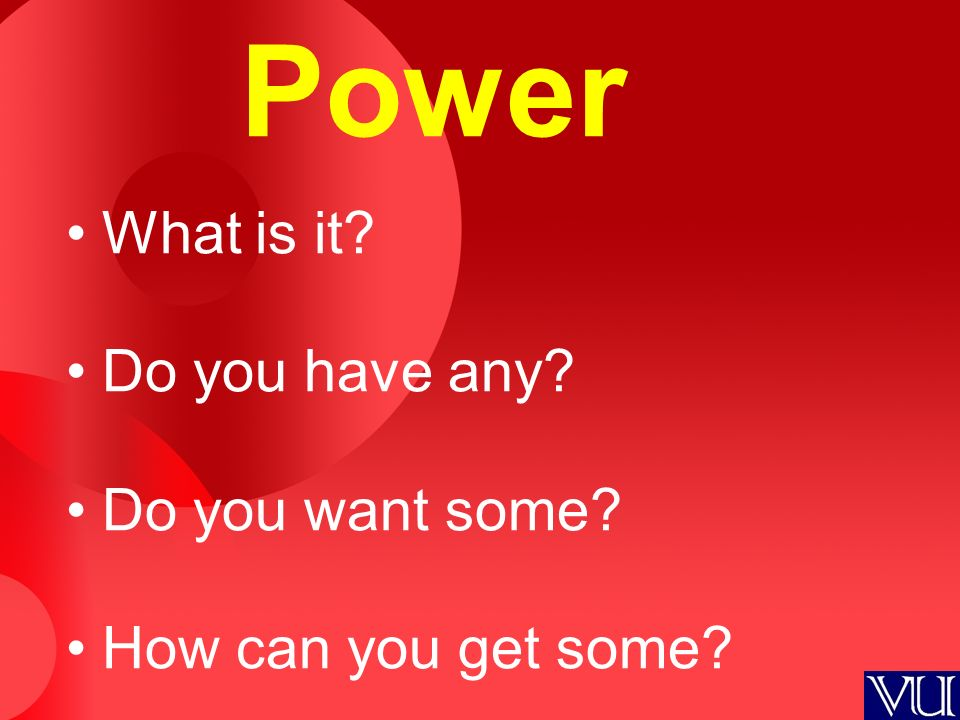 Power What is it? Do you have any? Do you want some? How can you get some?