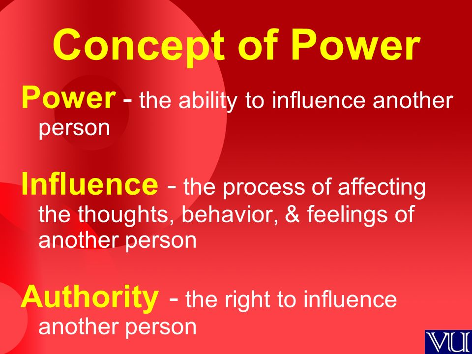 Concept of Power Power - the ability to influence another person Influence - the process of affecting the thoughts, behavior, & feelings of another person Authority - the right to influence another person