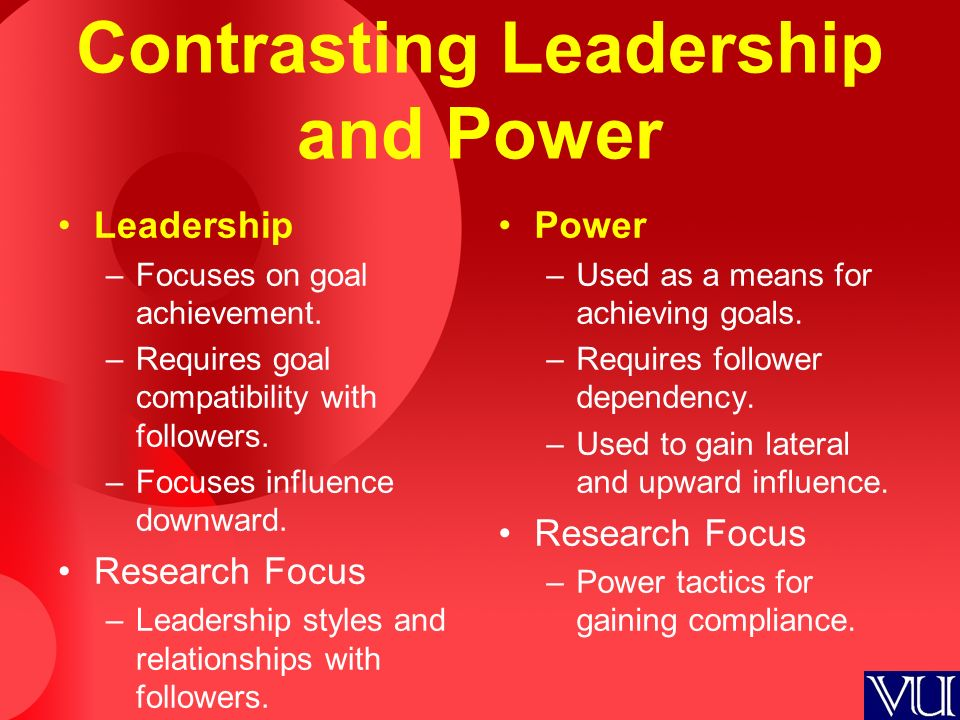 Contrasting Leadership and Power Leadership –Focuses on goal achievement. –Requires goal compatibility with followers. –Focuses influence downward. Re