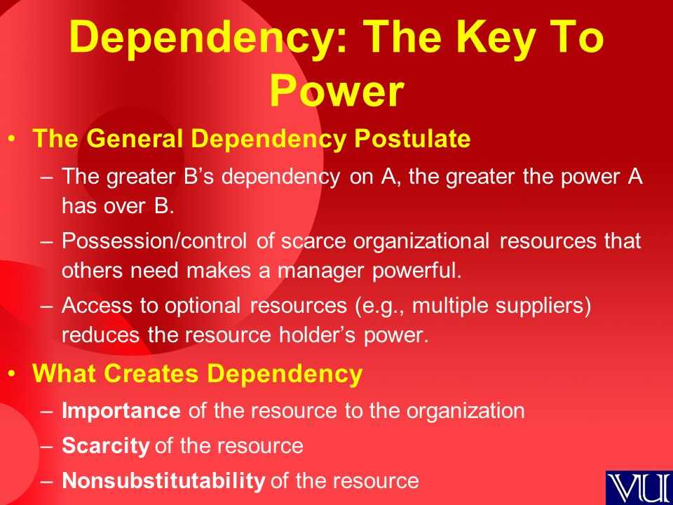 Dependency: The Key To Power The General Dependency Postulate –The greater B's dependency on A, the greater the power A has over B. –Possession/contro