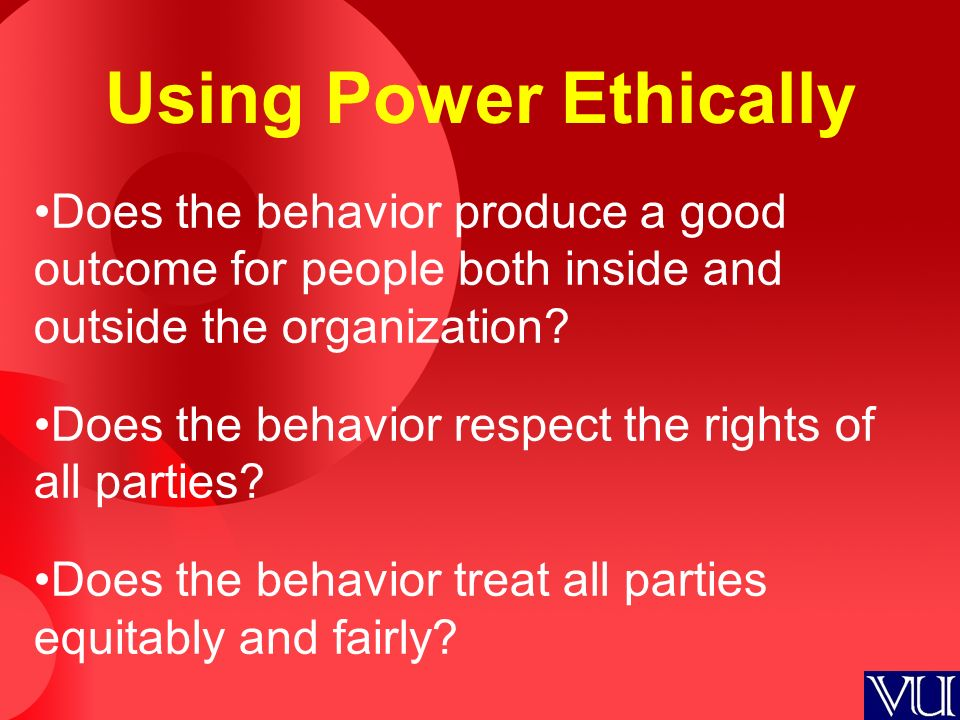 Using Power Ethically Does the behavior produce a good outcome for people both inside and outside the organization? Does the behavior respect the righ