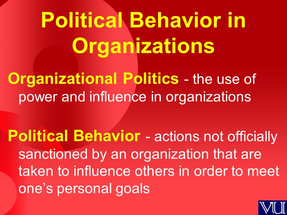 Political Behavior in Organizations Organizational Politics - the use of power and influence in organizations Political Behavior - actions not officially sanctioned by an organization that are taken to influence others in order to meet one's personal goals