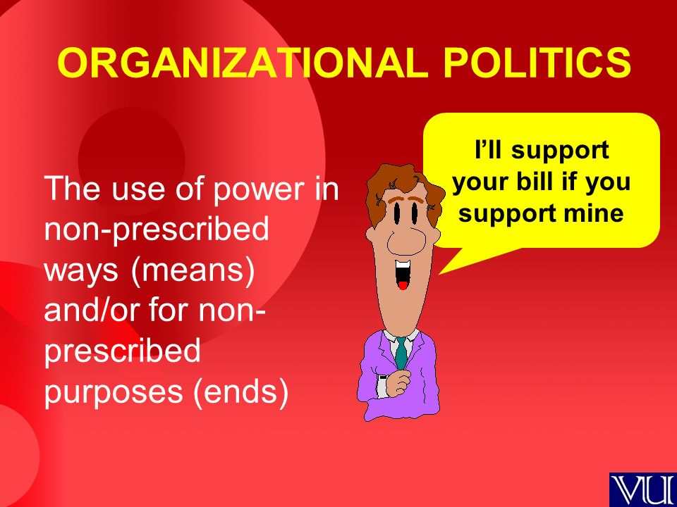 The use of power in non-prescribed ways (means) and/or for non- prescribed purposes (ends) I'll support your bill if you support mine ORGANIZATIONAL P