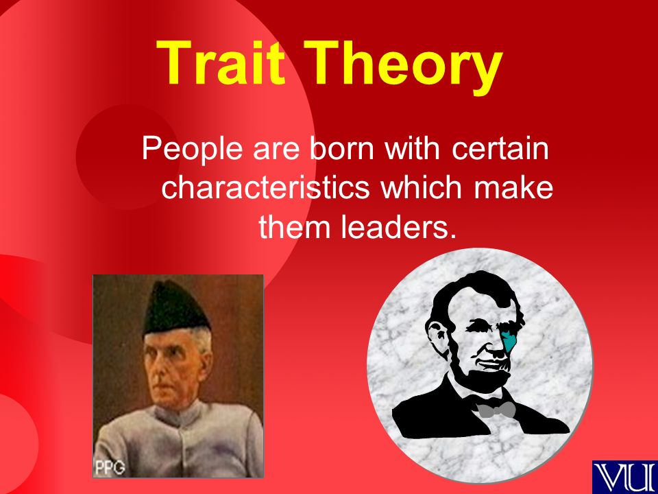 Trait Theory People are born with certain characteristics which make them leaders.