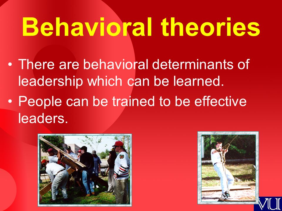 Behavioral theories There are behavioral determinants of leadership which can be learned. People can be trained to be effective leaders.