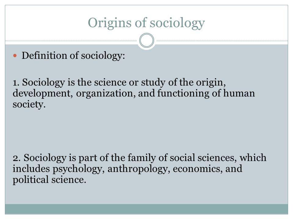 Origins of sociology Definition of sociology: 1.
