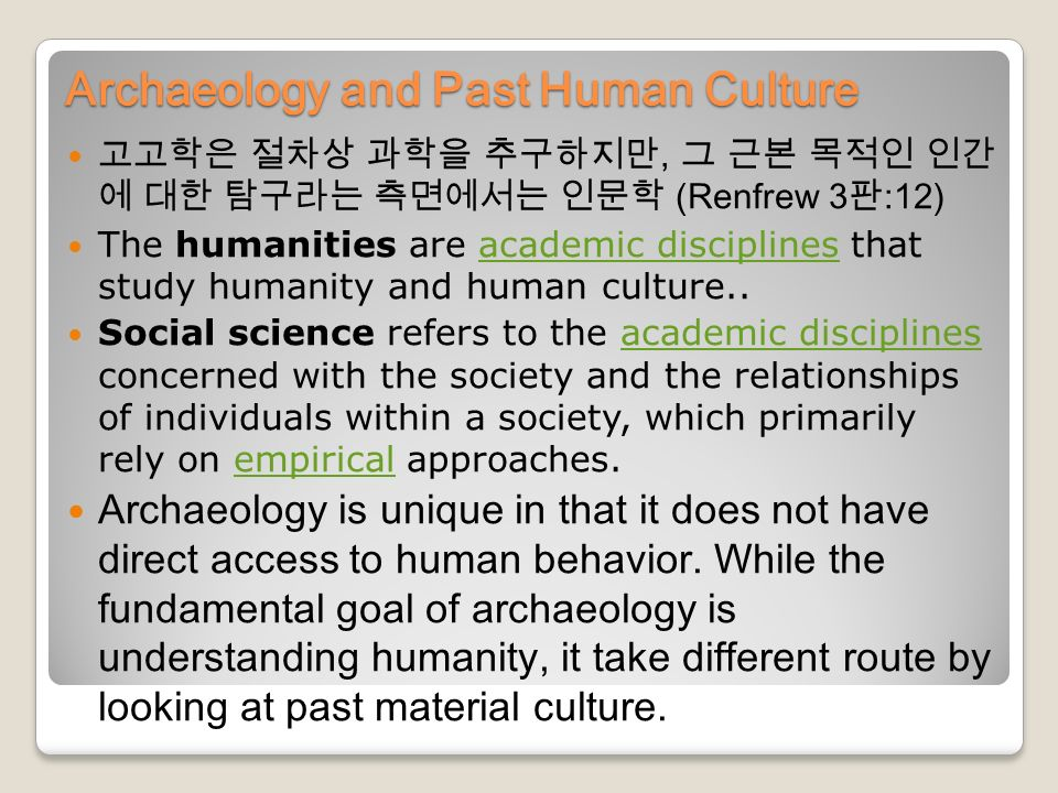 Archaeology and Past Human Culture 고고학은 절차상 과학을 추구하지만, 그 근본 목적인 인간 에 대한 탐구라는 측면에서는 인문학 (Renfrew 3 판 :12) The humanities are academic disciplines that study humanity and human culture..academic disciplines Social science refers to the academic disciplines concerned with the society and the relationships of individuals within a society, which primarily rely on empirical approaches.academic disciplinesempirical Archaeology is unique in that it does not have direct access to human behavior.