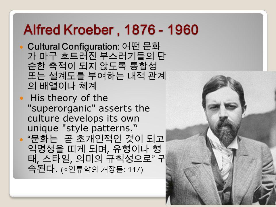 Alfred Kroeber, 1876 - 1960 Cultural Configuration: 어떤 문화 가 마구 흐트러진 부스러기들의 단 순한 축적이 되지 않도록 통합성 또는 설계도를 부여하는 내적 관계 의 배열이나 체계 His theory of the superorganic asserts the culture develops its own unique style patterns. 문화는 곧 초개인적인 것이 되고 익명성을 띠게 되며, 유형이나 형 태, 스타일, 의미의 규칙성으로 귀 속된다.