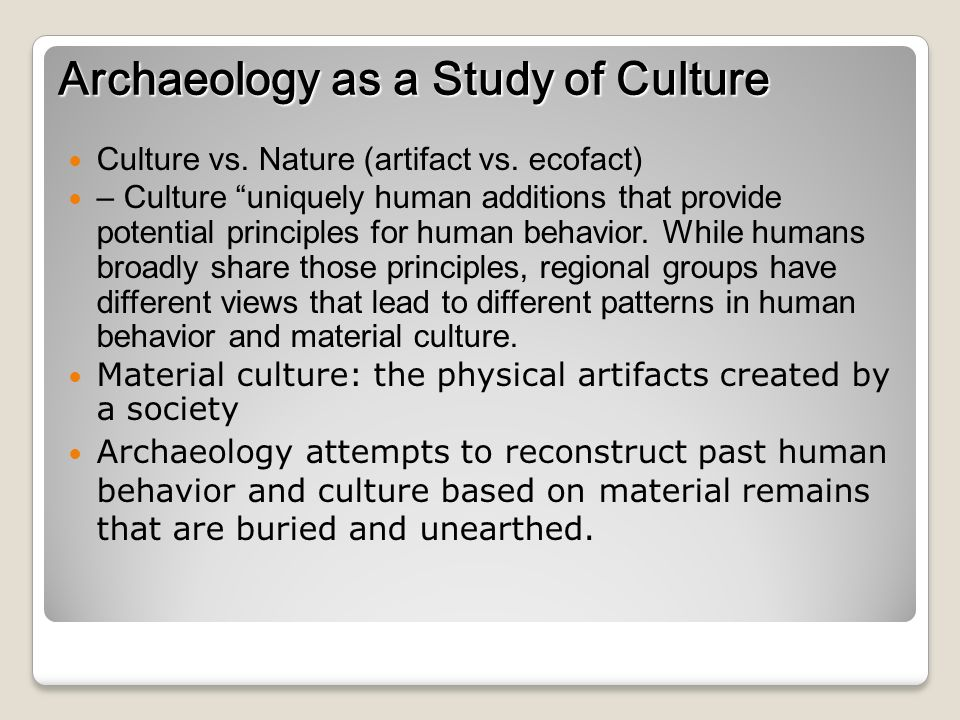 Archaeology as a Study of Culture Culture vs. Nature (artifact vs.