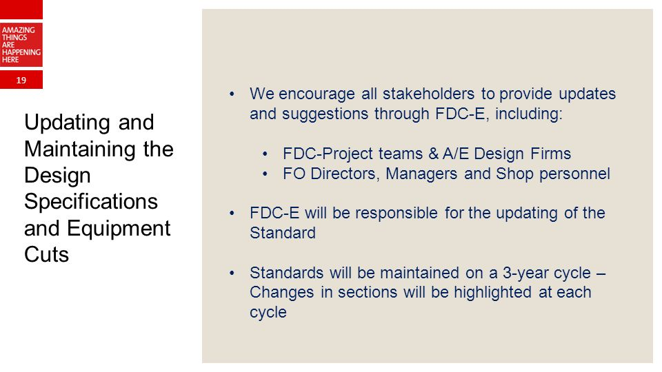 19 Updating and Maintaining the Design Specifications and Equipment Cuts We encourage all stakeholders to provide updates and suggestions through FDC-E, including: FDC-Project teams & A/E Design Firms FO Directors, Managers and Shop personnel FDC-E will be responsible for the updating of the Standard Standards will be maintained on a 3-year cycle – Changes in sections will be highlighted at each cycle