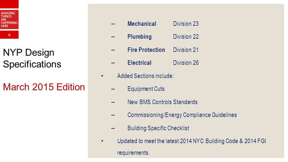 6 NYP Design Specifications March 2015 Edition – Mechanical Division 23 – Plumbing Division 22 – Fire Protection Division 21 – Electrical Division 26 Added Sections include: – Equipment Cuts – New BMS Controls Standards – Commissioning/Energy Compliance Guidelines – Building Specific Checklist Updated to meet the latest 2014 NYC Building Code & 2014 FGI requirements.